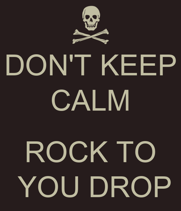 DON'T KEEP CALM  ROCK TO  YOU DROP