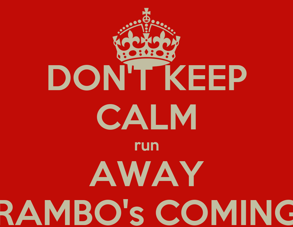 DON'T KEEP CALM run AWAY RAMBO's COMING