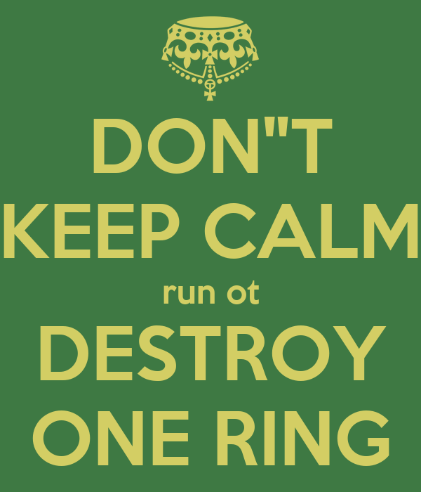 "DON""T KEEP CALM run ot DESTROY ONE RING"
