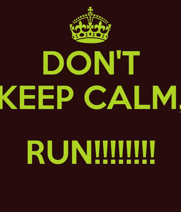 DON'T KEEP CALM,  RUN!!!!!!!!