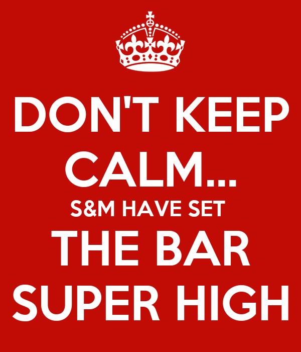DON'T KEEP CALM... S&M HAVE SET  THE BAR SUPER HIGH