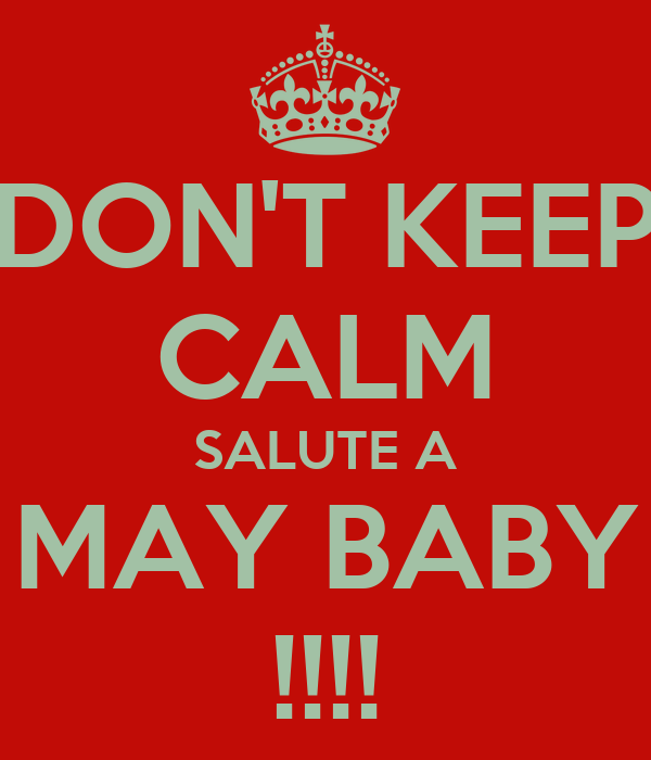 DON'T KEEP CALM SALUTE A MAY BABY !!!!
