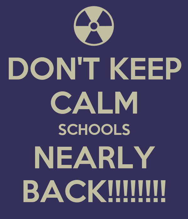 DON'T KEEP CALM SCHOOLS NEARLY BACK!!!!!!!!
