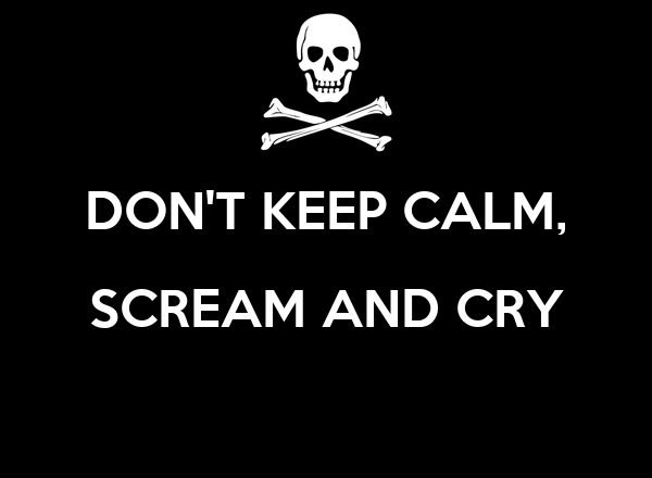 DON'T KEEP CALM, SCREAM AND CRY