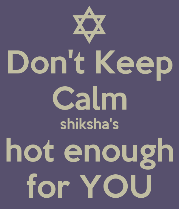 Don't Keep Calm shiksha's hot enough for YOU