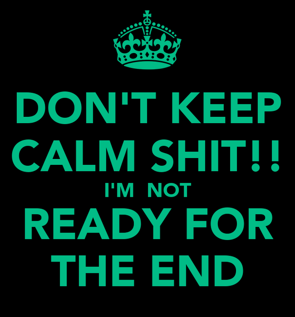 DON'T KEEP CALM SHIT!! I'M  NOT READY FOR THE END