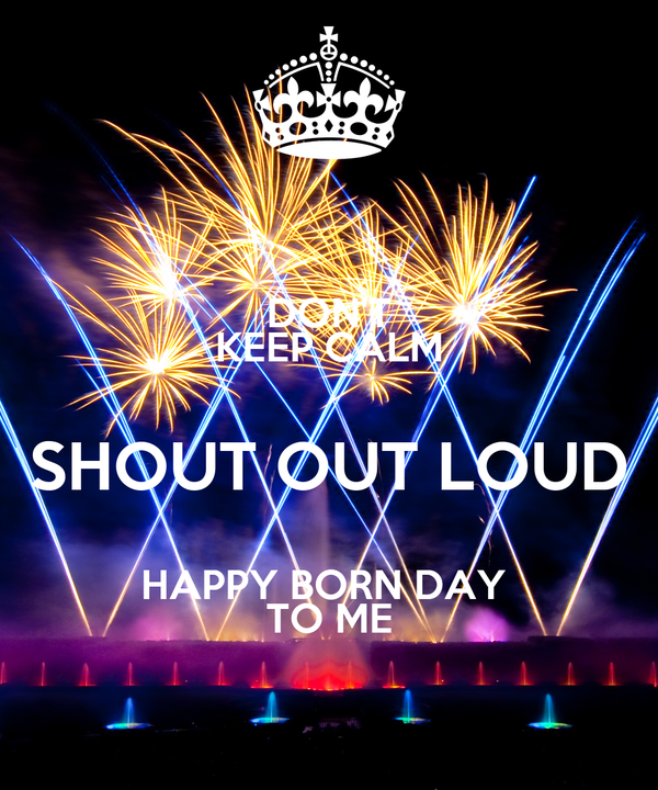 DON'T KEEP CALM SHOUT OUT LOUD HAPPY BORN DAY  TO ME