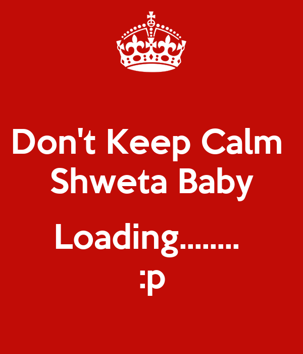 Don't Keep Calm  Shweta Baby  Loading........  :p