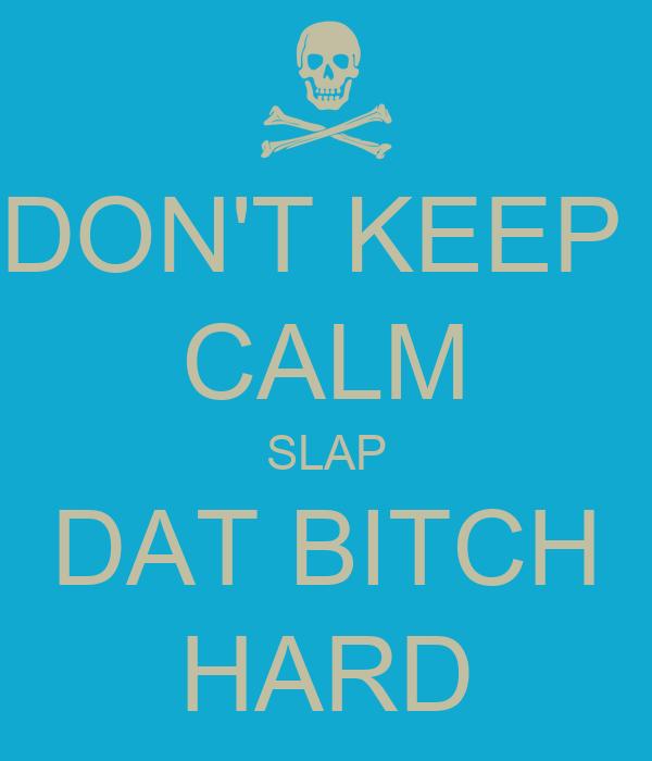 DON'T KEEP  CALM SLAP DAT BITCH HARD