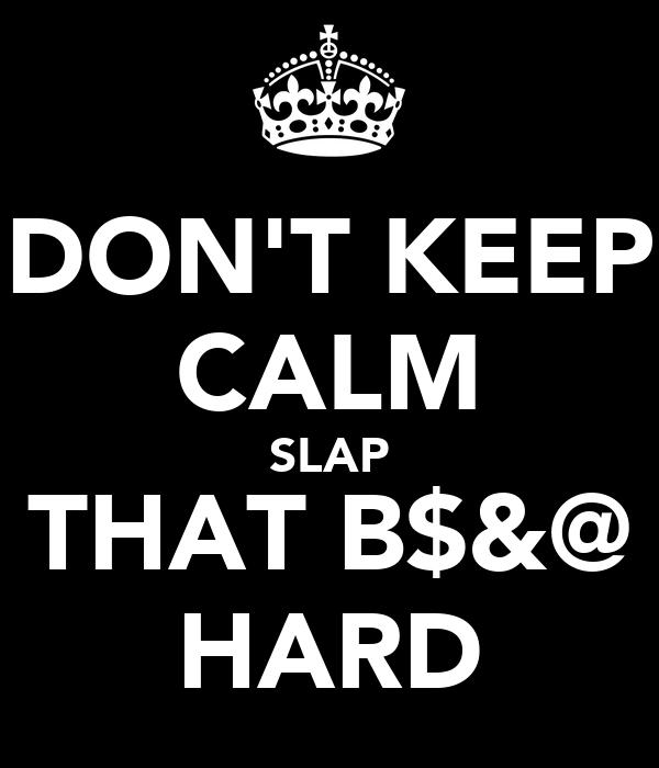 DON'T KEEP CALM SLAP THAT B$&@ HARD