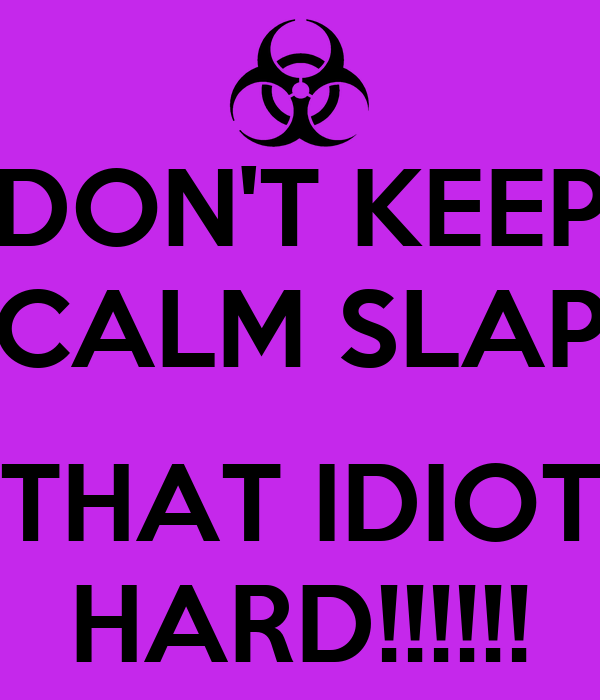 DON'T KEEP CALM SLAP  THAT IDIOT HARD!!!!!!