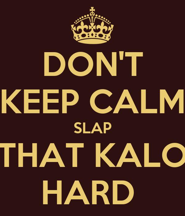 DON'T KEEP CALM SLAP THAT KALO HARD