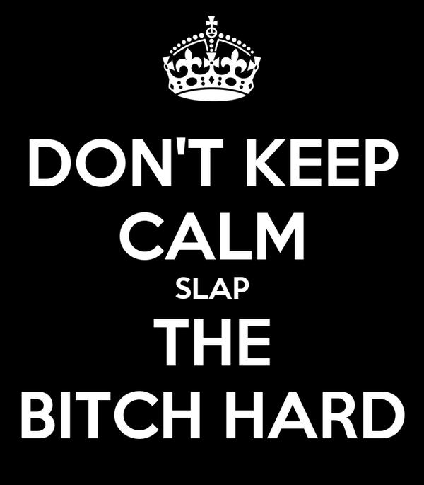 DON'T KEEP CALM SLAP THE BITCH HARD