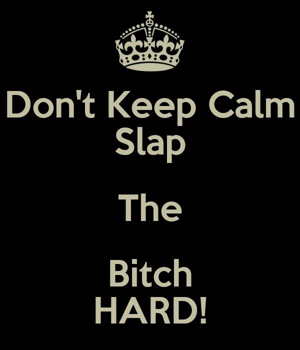 Don't Keep Calm Slap The Bitch HARD!
