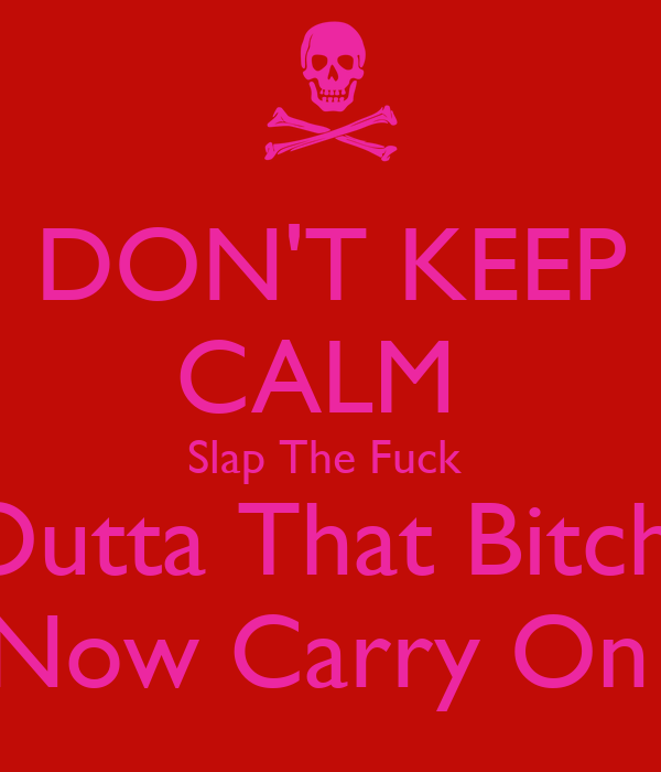 DON'T KEEP CALM  Slap The Fuck  Outta That Bitch  Now Carry On