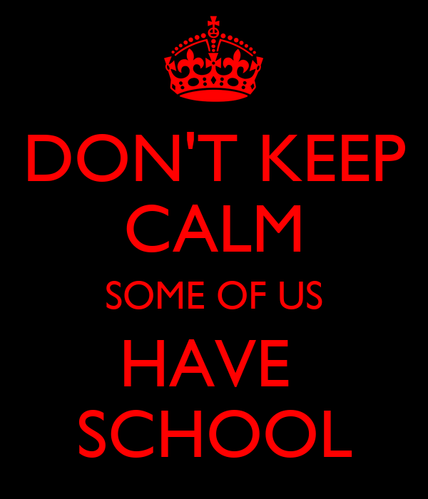 DON'T KEEP CALM SOME OF US HAVE  SCHOOL