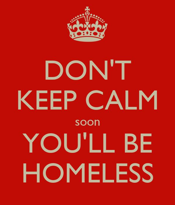 DON'T KEEP CALM soon YOU'LL BE HOMELESS