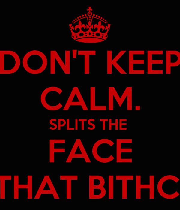 DON'T KEEP CALM. SPLITS THE  FACE THAT BITHC!