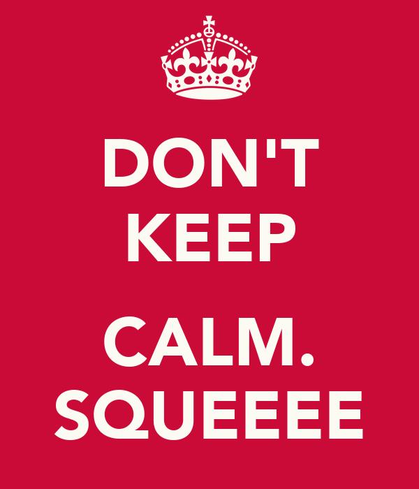 DON'T KEEP  CALM. SQUEEEE