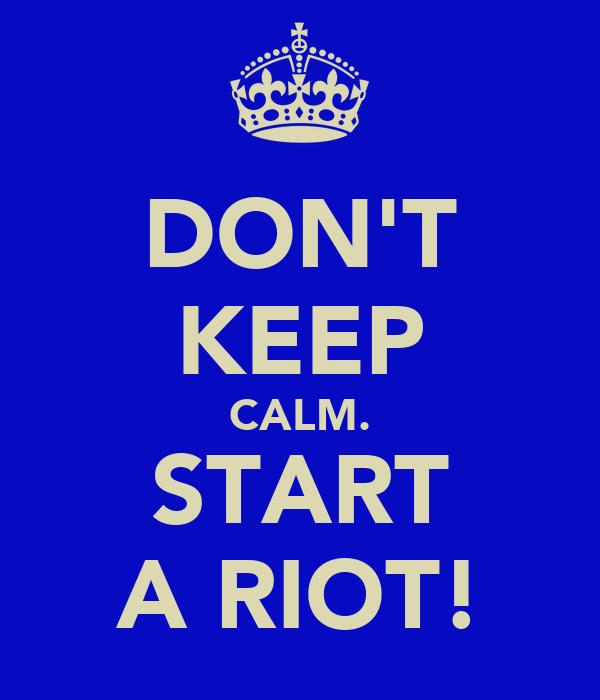 DON'T KEEP CALM. START A RIOT!