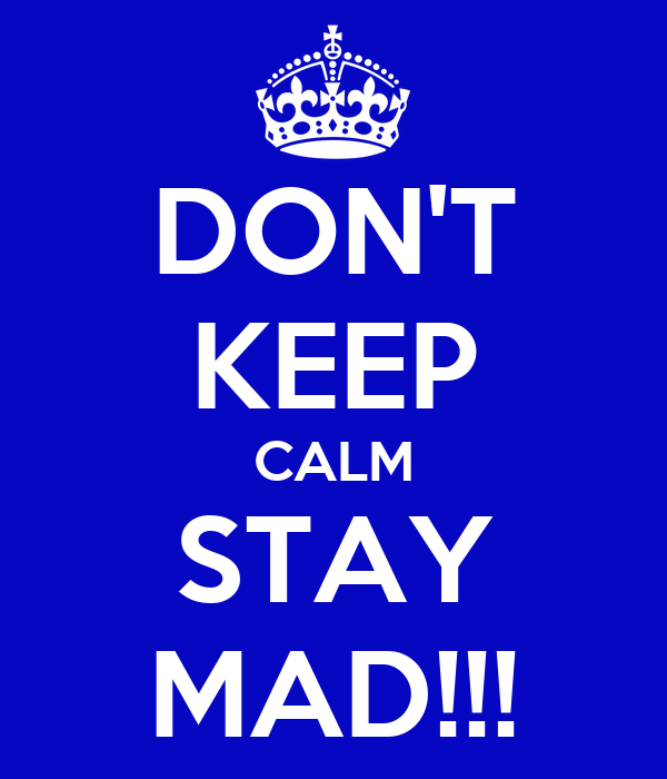 DON'T KEEP CALM STAY MAD!!!
