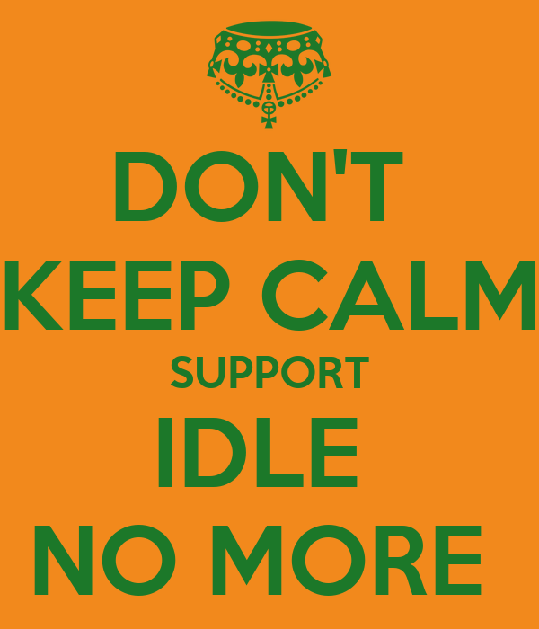 DON'T  KEEP CALM SUPPORT IDLE  NO MORE