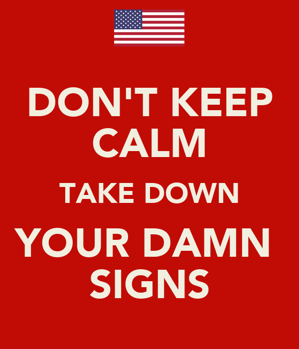 DON'T KEEP CALM TAKE DOWN YOUR DAMN  SIGNS