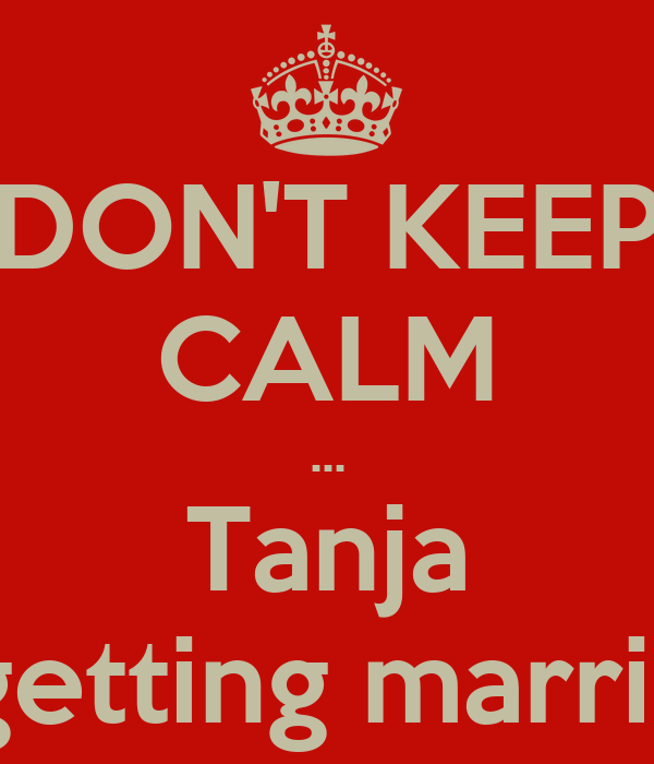 DON'T KEEP CALM ... Tanja is getting married!