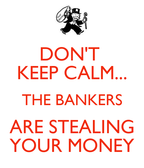 DON'T  KEEP CALM... THE BANKERS ARE STEALING YOUR MONEY