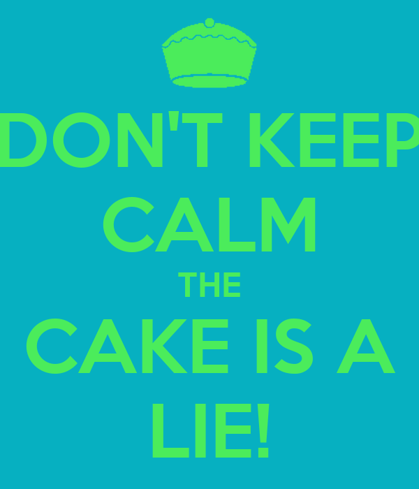 DON'T KEEP CALM THE CAKE IS A LIE!