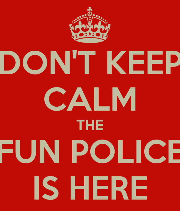DON'T KEEP CALM THE FUN POLICE IS HERE