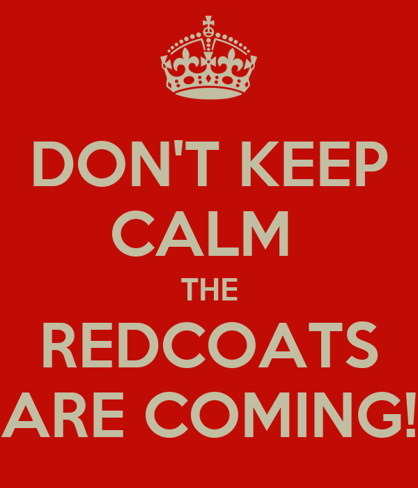 DON'T KEEP CALM  THE REDCOATS ARE COMING!