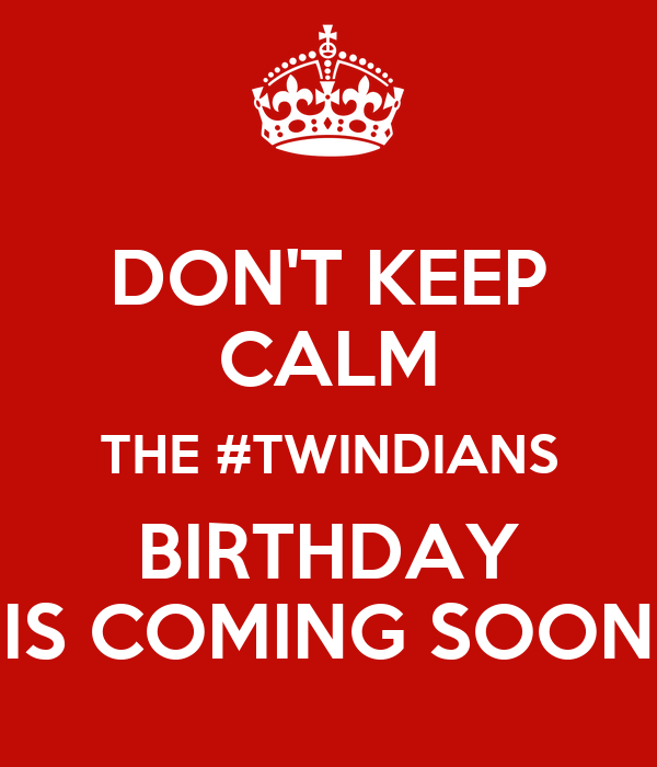 DON'T KEEP CALM THE #TWINDIANS BIRTHDAY IS COMING SOON