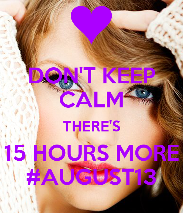 DON'T KEEP CALM THERE'S 15 HOURS MORE #AUGUST13