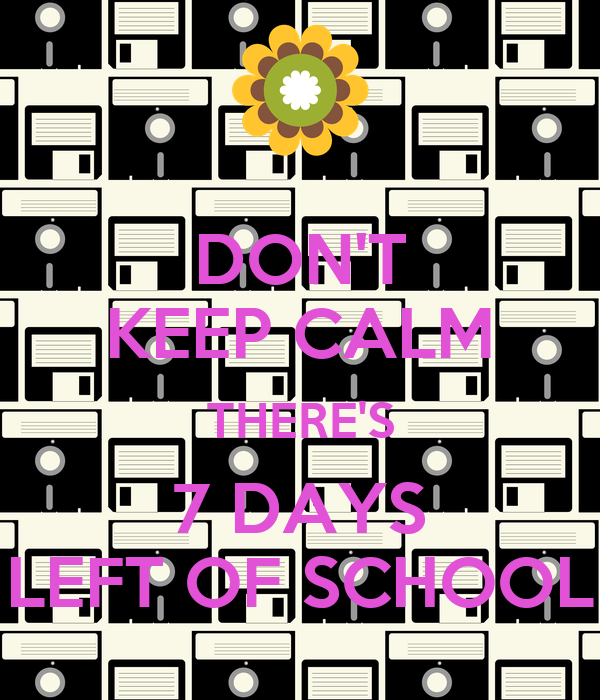 DON'T KEEP CALM THERE'S 7 DAYS LEFT OF SCHOOL