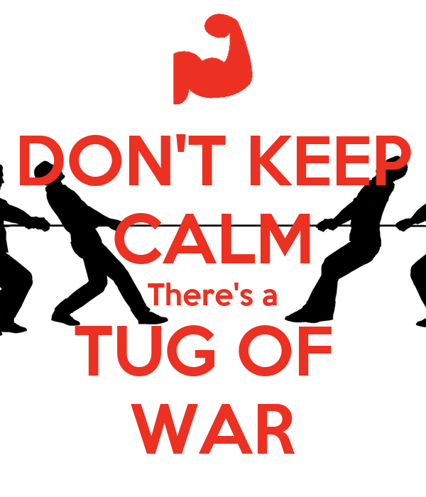 DON'T KEEP CALM There's a TUG OF  WAR
