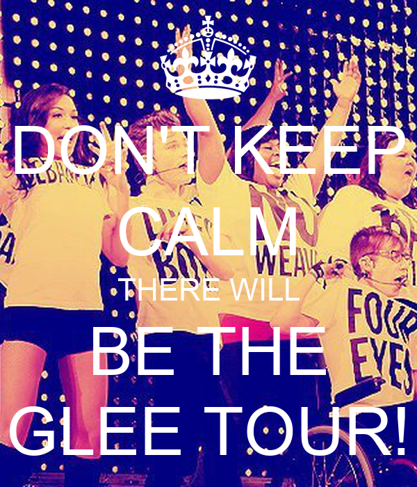 DON'T KEEP CALM THERE WILL BE THE GLEE TOUR!