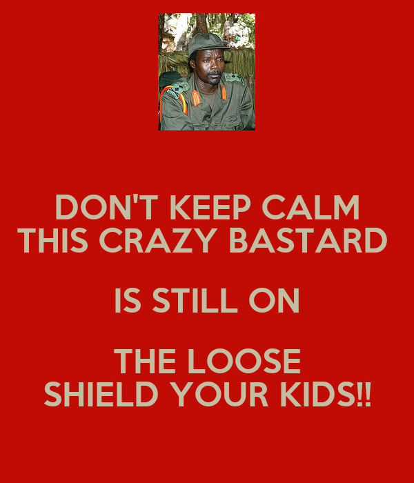 DON'T KEEP CALM THIS CRAZY BASTARD  IS STILL ON THE LOOSE SHIELD YOUR KIDS!!