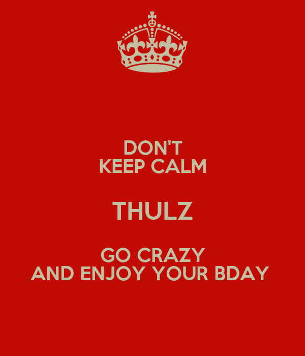 DON'T KEEP CALM THULZ GO CRAZY AND ENJOY YOUR BDAY