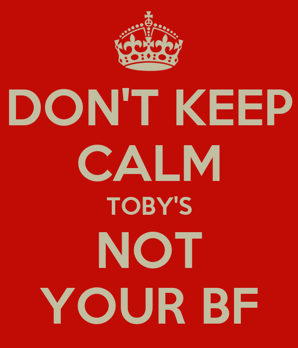DON'T KEEP CALM TOBY'S NOT YOUR BF