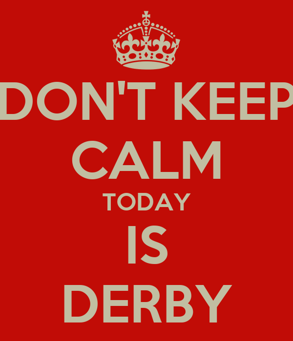 DON'T KEEP CALM TODAY IS DERBY