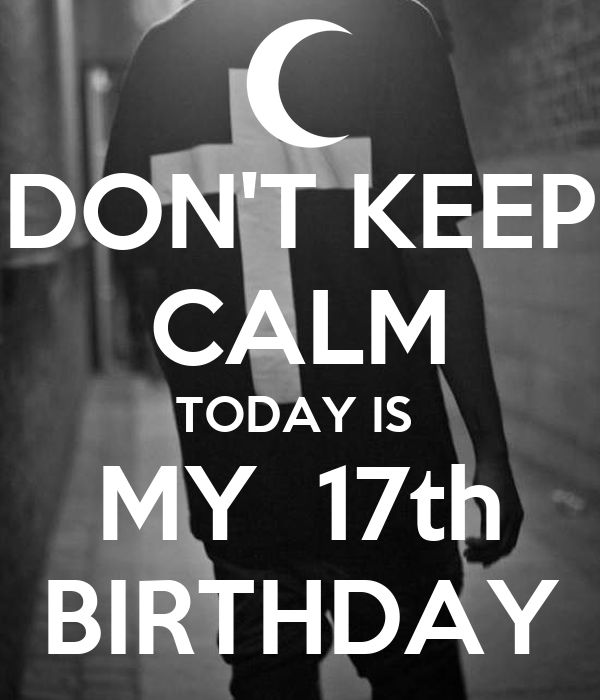 DON'T KEEP CALM TODAY IS  MY  17th BIRTHDAY