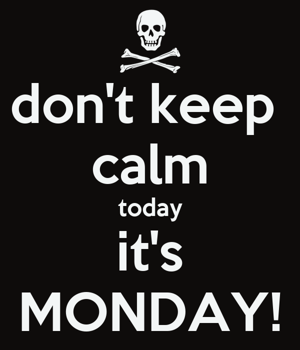 don't keep  calm today it's MONDAY!