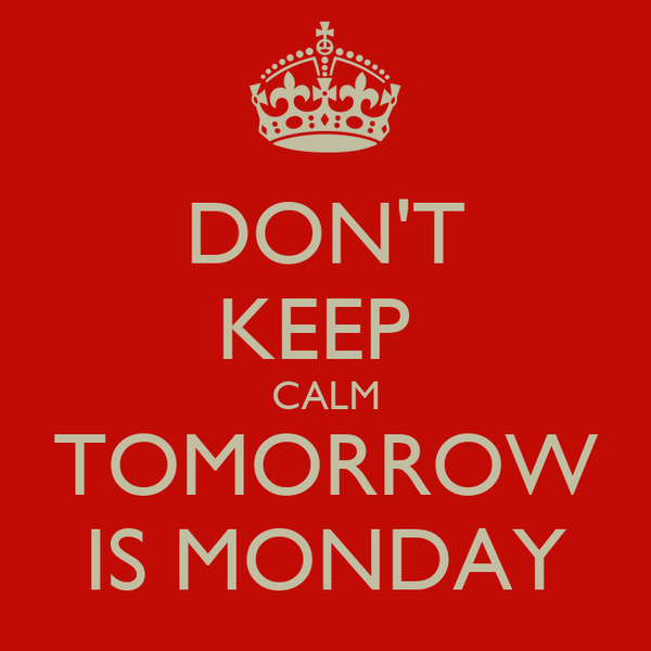 DONT KEEP CALM TOMORROW IS MONDAY Poster MONDAYY Keep Calm O Matic Design