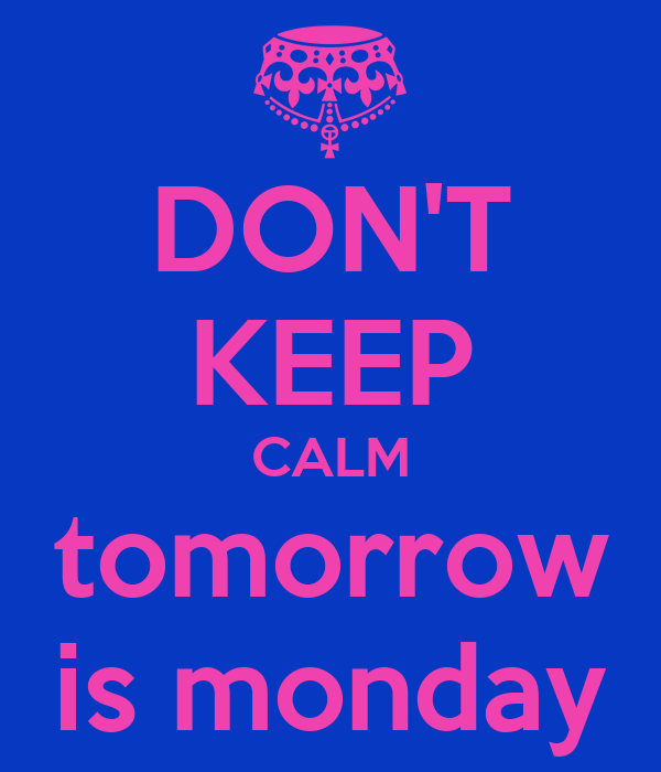DON'T KEEP CALM tomorrow is monday