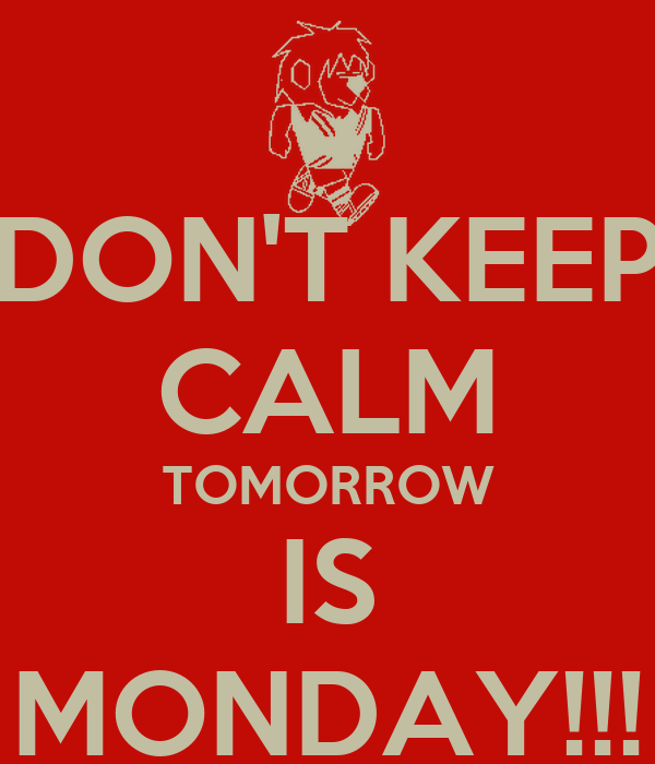DON'T KEEP CALM TOMORROW IS MONDAY!!!