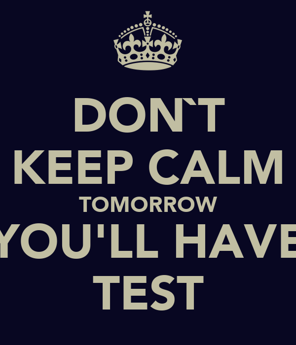 DON`T KEEP CALM TOMORROW YOU'LL HAVE TEST