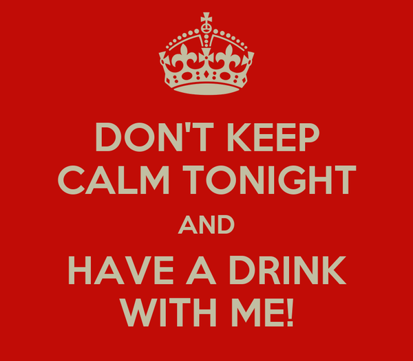 DON'T KEEP CALM TONIGHT AND HAVE A DRINK WITH ME!