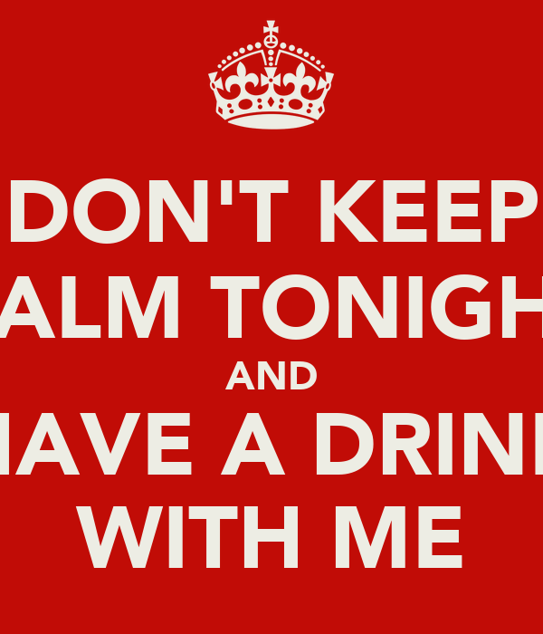 DON'T KEEP CALM TONIGHT AND HAVE A DRINK WITH ME