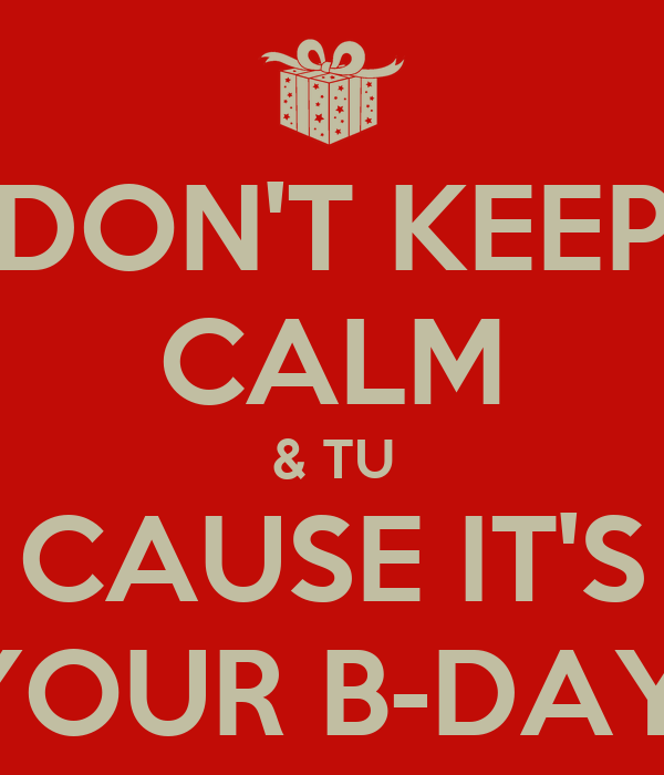 DON'T KEEP CALM & TU CAUSE IT'S YOUR B-DAY!